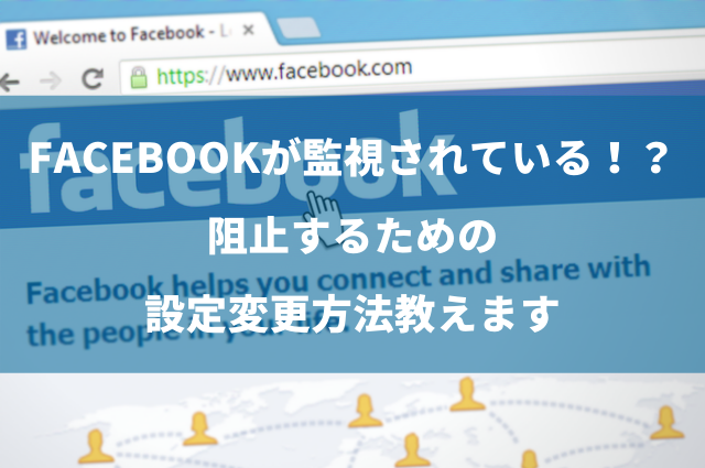 Facebookが監視されているようで不安な時の対策方法