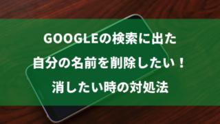 Googleの検索に出た自分の名前を削除したい!